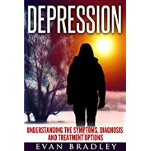 Depression: Understanding The Symptoms, Diagnosis And Treatment Options (Modern Day Health Concerns Book 1) (English Edition)