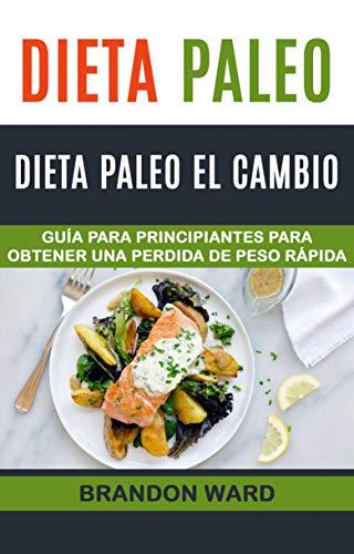 Dieta Paleo: Dieta Paleo el cambio. Guía  para principiantes para obtener una perdida de peso rápida. por Brandon Ward