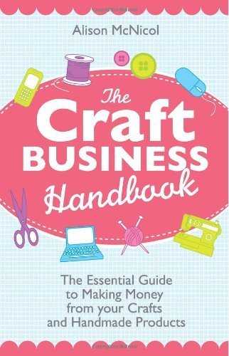 The Craft Business Handbook: The Essential Guide To Making Money from Your Crafts and Handmade Products by McNicol, Alison (2012) Paperback