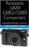 Panasonic LUMIX GX80 / GX85 Companion: A Guide To Mastering Your Camera (English Edition)