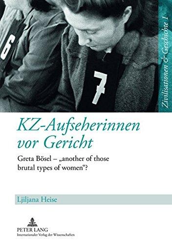 KZ-Aufseherinnen vor Gericht: Greta Bösel – «another of those brutal types of women»? (Zivilisationen und Geschichte / Civilizations and History / Civilisations et Histoire)