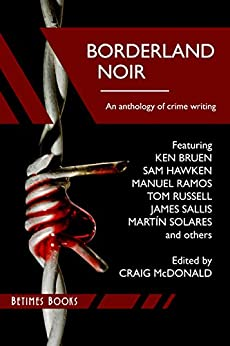 Borderland Noir: Stories & Essays of Love & Death across the Rio Grande by [McDonald, Craig, Bruen, Ken, Hawken, Sam, Sallis, James, Solares, Martin, Ramos, Manuel, Russell, Tom, Zeltserman, Dave, Stickney, John, Cornelius, Jim]