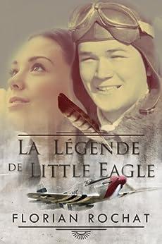 La légende de Little Eagle: L'héroïque histoire d'un pilote de guerre américain de 18 ans par [Rochat, Florian]