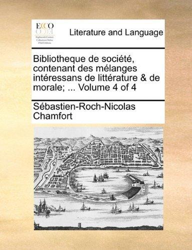 Bibliotheque de soci??t??, contenant des m??langes int??ressans de litt??rature & de morale; ... Volume 4 of 4 by S??bastien-Roch-Nicolas Chamfort (2010-06-10)