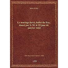 Le mariage forcé , ballet du Roy, dansé par S. M. le 29 jour de janvier 1664