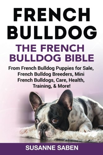 French Bulldog: The French Bulldog Bible: From French Bulldog Puppies for Sale, French Bulldog Breeders, French Bulldog Breeders, Mini French Bulldogs, Care, Health, Training, & More! por Susanne Saben