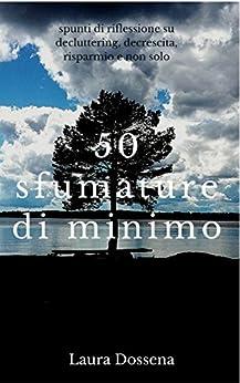50 sfumature di minimo: spunti di riflessione su decluttering, decrescita, risparmio e non solo (Italian Edition) by [Dossena, Laura]