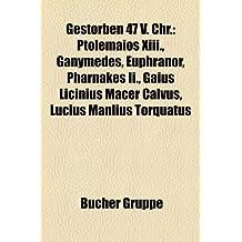 Gestorben 47 V. Chr.: Ptolemaios XIII., Ganymedes, Euphranor, Pharnakes II., Gaius Licinius Macer Calvus, Lucius Manlius Torquatus