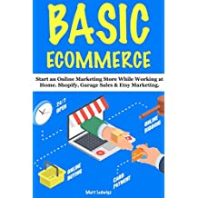Basic Ecommerce : Shopify, Garage Sales & Etsy Marketing. (How to Make Money Online Complete Guide)   (English Edition)