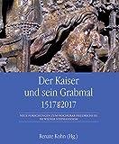Der Kaiser und sein Grabmal 1517-2017: Neue Forschungen zum Hochgrab Friedrichs III. im Wiener Stephansdom - Renate Kohn (Hrsg.)