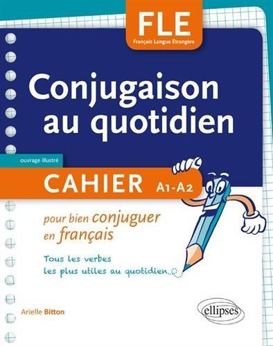 FLE. La conjugaison au quotidien. Cahier pour bien conjuguer en français. A1-A2