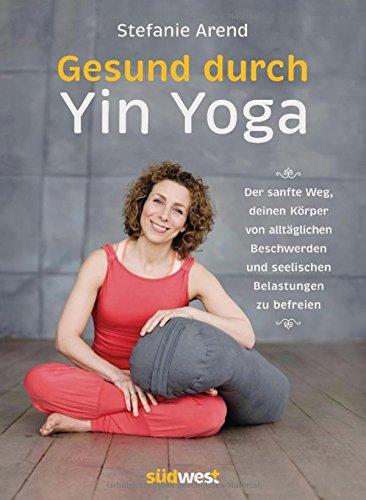 Gesund durch Yin Yoga: Der sanfte Weg, deinen Körper von alltäglichen Beschwerden und seelischen Belastungen zu befreien