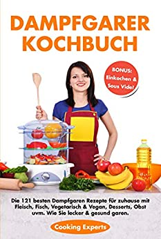 Dampfgarer Kochbuch: Die 121 besten Dampfgaren Rezepte für