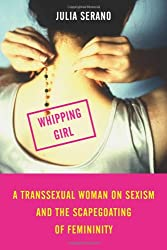 Whipping Girl: A Transsexual Woman on Sexism and the Scapegoating of Femininity: A Transsexual Woman on Sexism and the Scapegoating of Feminity