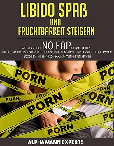 Libido Spaß und Fruchtbarkeit steigern: Wie Sie mit der NO FAP Strategie Ihre Libido und Ihr Testosteron steigern sowie von Porno und Sexsucht loskommen. Das Selbsthilfeprogramm für Männer und Paare.