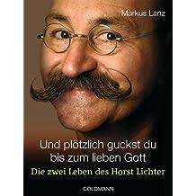 Und plötzlich guckst du  - bis zum lieben Gott: Die zwei Leben des Horst Lichter