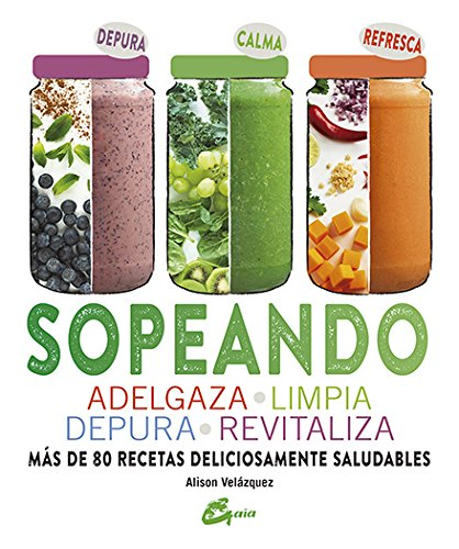 Sopeando: Adelgaza, Limpia, Depura, Revitaliza. Más De 80 Recetas (Salud natural) por Alison Velázquez
