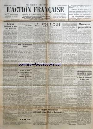 ACTION FRANCAISE (L') [No 238] du 26/08/1937 - LEBRUN - CHAUTEMPS, LE SENAT ET LA HAUTE-COUR PAR LEON DAUDET - POUR LES ABONNEMENTS DIRECTS PAR L. D. - AU CONSEIL DES MINISTRES - M. GEORGES BONNET VEUT REORGANISER L'ECONOMIE FRANCAISE - LA POLITIQUE - L'INTERPELLATION NECESSAIRE - ARTIFICE ET NATURE CHEZ M. CAMPINCHI - LES LOIS - MUSIQUE DES SPHERES - SUITE LOGIQUE A DES PLAIDOYERS SANS HONNEUR PAR CHARLES MAURRAS - LA LIBERATION DE L'ESPAGNE - LES TROUPES NATIONALISTES ENTRERONT AUJOURD'HUI A