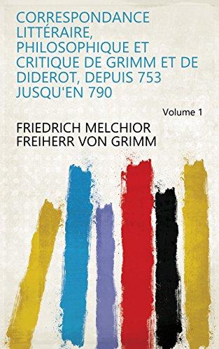 Correspondance littéraire, philosophique et critique de Grimm et de Diderot, depuis 753 jusqu'en 790 Volume 1 (French Edition)