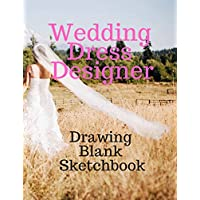 Wedding Dress Designer Drawing Blank Sketchbook: Perfect for Artists Architectural Fashion Graphic Designers, Table of Content with Page Numbers, Large Blank White Papers 300 Pages 8.5x11 inches