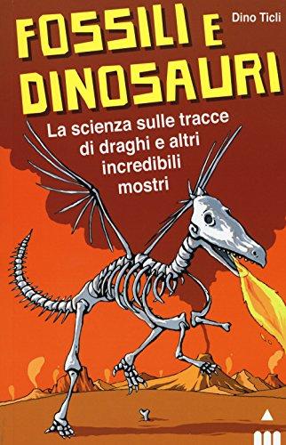 Fossili e dinosauri. La scienza sulle tracce di draghi e altri incredibili...