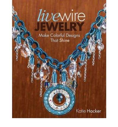 Live Wire Jewelry Make Colorful Designs That Shine {{ LIVE WIRE JEWELRY MAKE COLORFUL DESIGNS THAT SHINE }} By Hacker, Katie ( AUTHOR) Feb-24-2012 par Katie Hacker