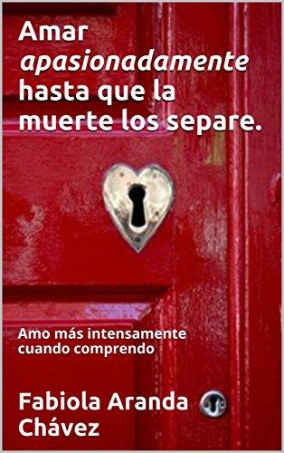 Amar Apasionadamente  Hasta que la muerte los separe.: Amo más intensamente cuando comprendo (Mayo nº 2) por Fabiola Aranda Chávez