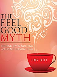 The Feel Good Myth: Finding Joy in Nothing and Peace in Everything (English Edition)