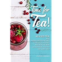 Time for Tea!: 40 Iced Tea and Frozen Dessert Recipes - to Refresh, Hydrate and Beat the Heat on National Iced Tea Day June 10th! (English Edition)