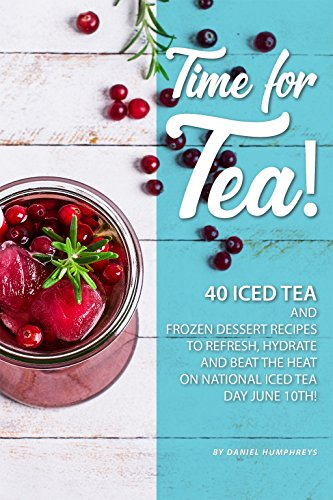 Time for Tea!: 40 Iced Tea and Frozen Dessert Recipes - to Refresh, Hydrate and Beat the Heat on National Iced Tea Day June 10th! (English Edition) -