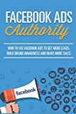Facebook Ads Authority: How To Use Facebook Ads To Get More Leads, Build Brand Awareness and Make More Sales