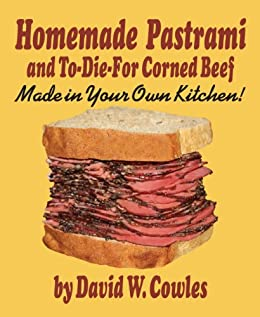 Homemade Pastrami and To-Die-For Corned Beef by [Cowles, David W.]