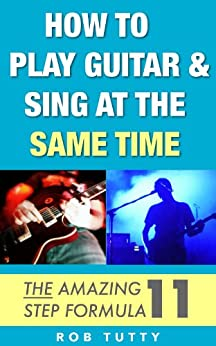 How To Play Guitar And Sing At The Same Time: The Amazing 11 Step Formula: Master the art of playing guitar and singing simultaneously (English Edition) par [Tutty, Rob]