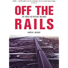 Off the Rails: The Crisis on Britain's Railways (Britain's Great Rail Crisis - Cause, Consequences and Cure)