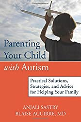 Parenting Your Child with Autism: Practical Solutions, Strategies, and Advice for Helping Your Family by Anjali Sastry (2012-06-01)