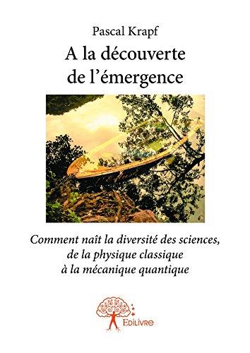 A la découverte de l'émergence: Comment naît la diversité des sciences, de la physique classique à la mécanique quantique (Collection Classique) par Pascal Krapf