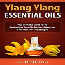 Ylang Ylang Essential Oil: Your Definitive Guide to the Applications, Benefits, Recipes, References & Research on Ylang Ylang Oil