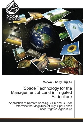 Space Technology for the Management of Land in Irrigated Agriculture: Application of Remote Sensing, GPS and GIS for Determine the Magnitude of High Spot Lands under Irrigated Agriculture Spot Remote