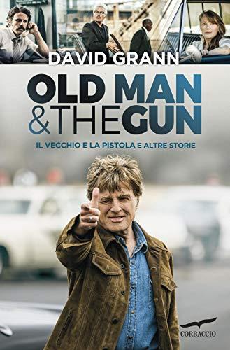 Il vecchio e la pistola: Old Man & the Gun di [Grann, David]