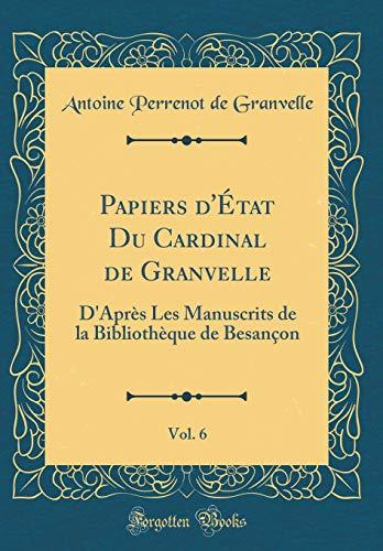 Papiers d'État Du Cardinal de Granvelle, Vol. 6: D'Après Les Manuscrits de la Bibliothèque de Besançon (Classic Reprint)