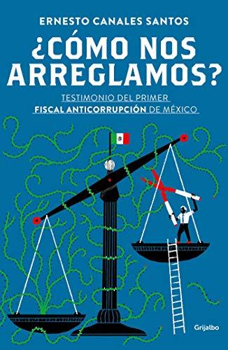 ¿Cómo nos arreglamos?: Testimonio del primer fiscal anticorrupción en México por Ernesto Canales Santos