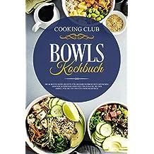 Bowls Kochbuch: Die 66 besten Bowl Rezepte für ernährungsbewusste Menschen. Gesunde Superfood Gerichte für Zuhause, bei der Arbeit, für die Uni und für zwischendurch.