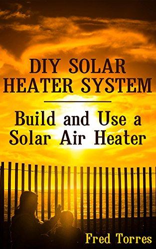 DIY Solar Heater System: Build and Use a Solar Air Heater: (Solar Power, Power Generation) (English Edition)