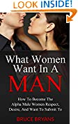 #7: What Women Want In A Man: How to Become the Alpha Male Women Respect, Desire, and Want to Submit To