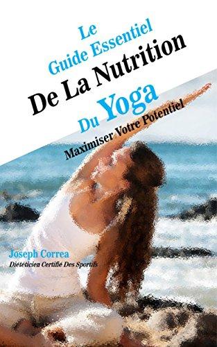Le Guide Essentiel De La Nutrition Du Yoga: Maximiser Votre Potentiel par Joseph Correa (Diététicien Certifié Des Sportifs)