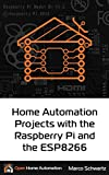 Home Automation Projects with the Raspberry Pi & the ESP8266: Connect the ESP8266 to your Raspberry Pi to Build Home Automation Projects