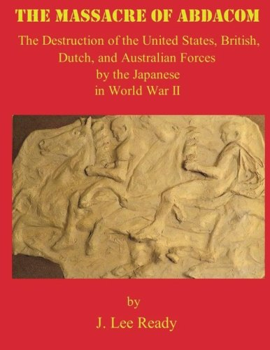 The Massacre of ABDACOM: The Destruction of the United States, British, Dutch and Australian Forces by the Japanese In World War II