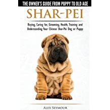 Shar-Pei - The Owner's Guide from Puppy to Old Age - Choosing, Caring for, Grooming, Health, Training and Understanding Your Chinese Shar-Pei Dog by Alex Seymour (2015-05-12)