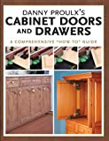 Danny Proulx's Cabinet Doors and Drawers: A Comprehensive How To Guide (Popular Woodworking)