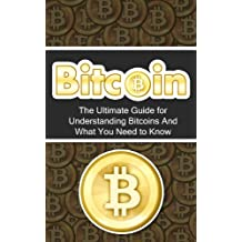 Bitcoin: The Ultimate Beginner's Guide for Understanding Bitcoins And What You Need to Know (Beginner, Mining, Step by Step, Exposed, Trading, Basics, Currency, Revolution, BTC) (English Edition)